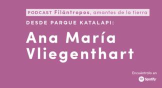 """Podcast """"Filántropos, amantes de la Tierra"""" #3 Ana María Vliegenthart, una vida dedicada a la educación ambiental en Katalapi"""